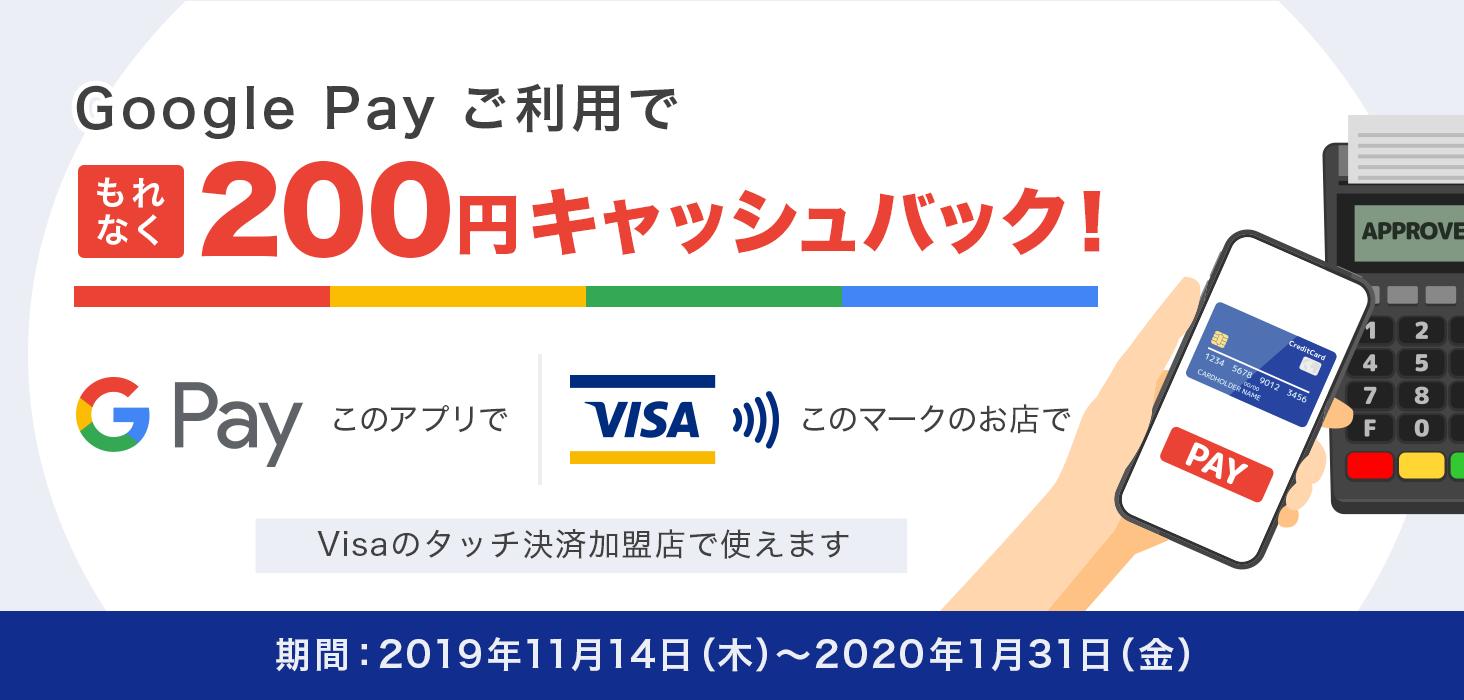 Google Pay ご利用で もれなく200円キャッシュバック! Google Pay このアプリで Visa このマークのお店で Visaのタッチ決済加盟店で使えます 期間:2019年11月14日(木曜日)から2020年1月31日(金曜日)まで